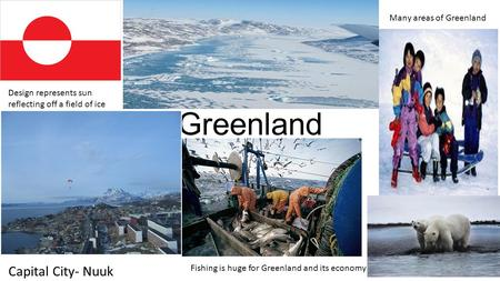 Greenland Design represents sun reflecting off a field of ice Capital City- Nuuk Many areas of Greenland Fishing is huge for Greenland and its economy.