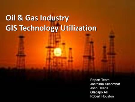 Oil & Gas Industry GIS Technology Utilization Report Team: Janthima Srisombat John Deans Oladapo Alli Robert Houston.