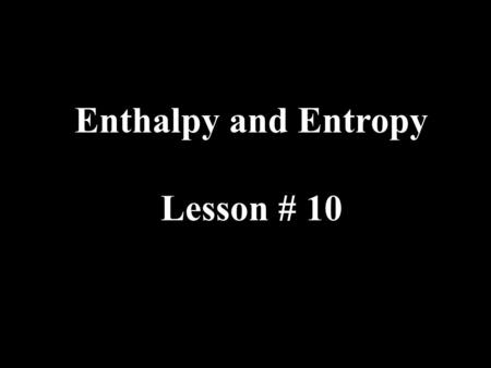 Enthalpy and Entropy Lesson # 10. There are two factors that determine the direction that reactions proceed in. These two factors will also allow you.