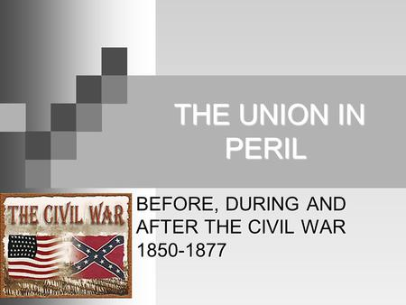 THE UNION IN PERIL THE UNION IN PERIL BEFORE, DURING AND AFTER THE CIVIL WAR 1850-1877.