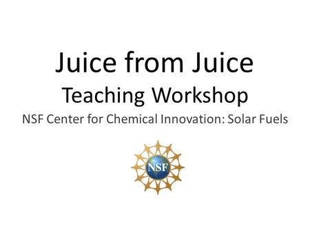 Juice from Juice Teaching Workshop NSF Center for Chemical Innovation: Solar Fuels.