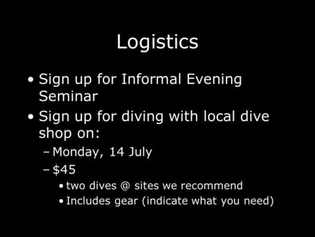 Logistics Sign up for Informal Evening Seminar Sign up for diving with local dive shop on: –Monday, 14 July –$45 two sites we recommend Includes.