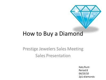 How to Buy a Diamond Prestige Jewelers Sales Meeting Sales Presentation Katy Runt Period 8 04/23/10 2p1-diamonds.