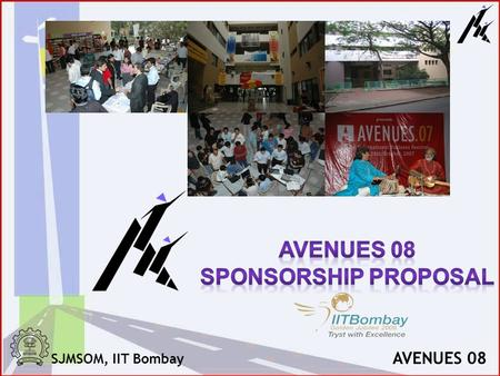 SJMSOM, IIT Bombay AVENUES 08. SJMSOM, IIT Bombay AVENUES 08 AVENUES Avenues is the annual international business festival of Shailesh J Mehta School.