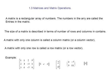 1.3 Matrices and Matrix Operations. A matrix is a rectangular array of numbers. The numbers in the arry are called the Entries in the matrix. The size.