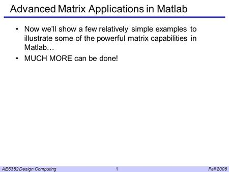 Fall 2006AE6382 Design Computing1 Advanced Matrix Applications in Matlab Now we'll show a few relatively simple examples to illustrate some of the powerful.