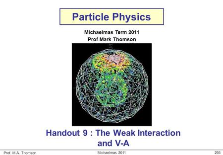 Prof. M.A. Thomson Michaelmas 2011293 Particle Physics Michaelmas Term 2011 Prof Mark Thomson Handout 9 : The Weak Interaction and V-A.