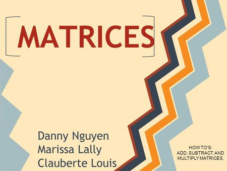 MATRICES Danny Nguyen Marissa Lally Clauberte Louis HOW TO'S: ADD, SUBTRACT, AND MULTIPLY MATRICES.