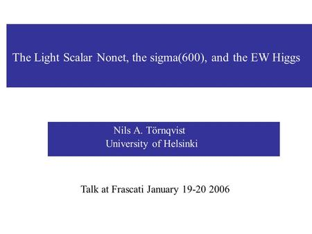 Nils A. Törnqvist University of Helsinki Talk at Frascati January 19-20 2006 The Light Scalar Nonet, the sigma(600), and the EW Higgs.