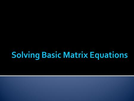  In this lesson we will go over how to solve a basic matrix equation such as the following: These are matrices, not variables.