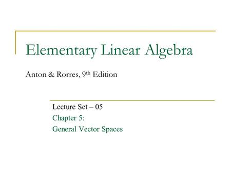 Elementary Linear Algebra Anton & Rorres, 9 th Edition Lecture Set – 05 Chapter 5: General Vector Spaces.