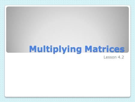 Multiplying Matrices Lesson 4.2. Definition of Multiplying Matrices The product of two matrices A and B is defined provided the number of columns in A.