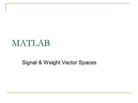 MATLAB Signal & Weight Vector Spaces. Notation x x 1 x 2 x n = Vectors in  n. Generalized Vectors.