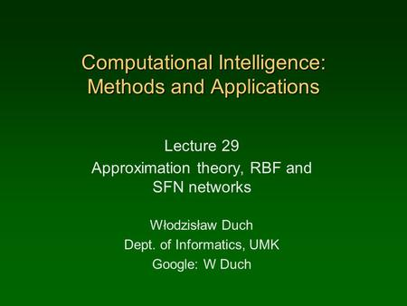 Computational Intelligence: Methods and Applications Lecture 29 Approximation theory, RBF and SFN networks Włodzisław Duch Dept. of Informatics, UMK Google: