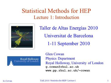 G. Cowan TAE 2010 / Statistics for HEP / Lecture 11 Statistical Methods for HEP Lecture 1: Introduction Taller de Altas Energías 2010 Universitat de Barcelona.