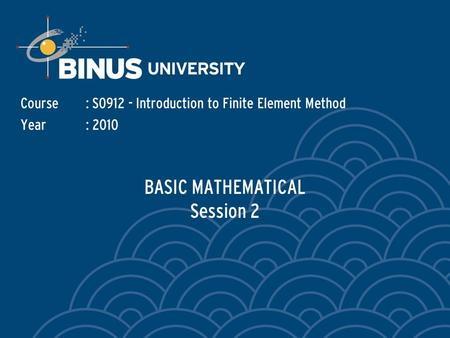 BASIC MATHEMATICAL Session 2 Course: S0912 - Introduction to Finite Element Method Year: 2010.