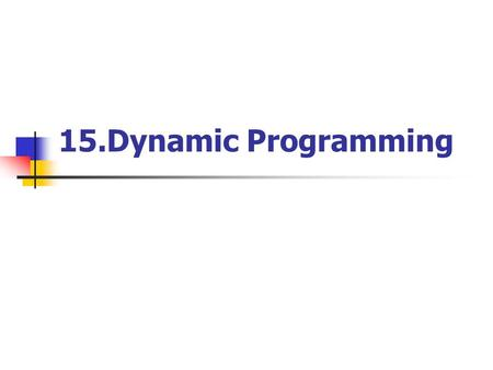 15.Dynamic Programming. Computer Theory Lab. Chapter 15P.2 Dynamic programming Dynamic programming is typically applied to optimization problems. In such.