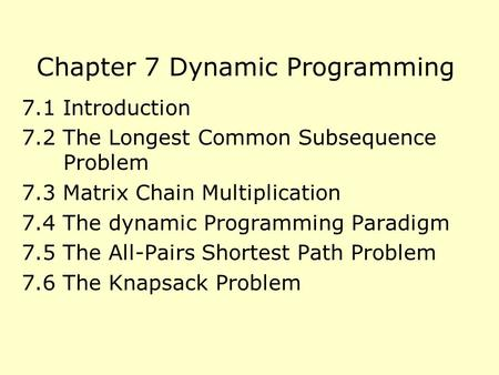 Chapter 7 Dynamic Programming 7.1 Introduction 7.2 The Longest Common Subsequence Problem 7.3 Matrix Chain Multiplication 7.4 The dynamic Programming Paradigm.