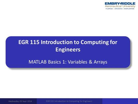 EGR 115 Introduction to Computing for Engineers MATLAB Basics 1: Variables & Arrays Wednesday 03 Sept 2014 EGR 115 Introduction to Computing for Engineers.