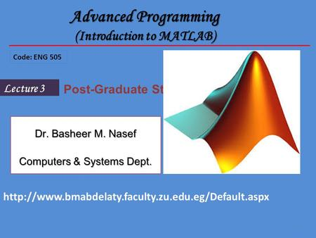 1 Lecture 3 Post-Graduate Students Advanced Programming (Introduction to MATLAB) Code: ENG 505 Dr. Basheer M. Nasef Computers & Systems Dept.
