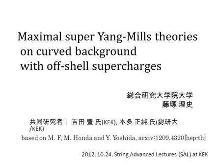 Maximal super Yang-Mills theories on curved background with off-shell supercharges 総合研究大学院大学 藤塚 理史 共同研究者: 吉田 豊 氏 (KEK), 本多 正純 氏 ( 総研大 /KEK) based on M.