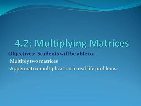 Objectives: Students will be able to… Multiply two matrices Apply matrix multiplication to real life problems.