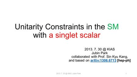 Unitarity Constraints in the SM with a singlet scalar 2013. 7. KIAS Jubin Park collaborated with Prof. Sin Kyu Kang, and based on arXiv:1306.6713.