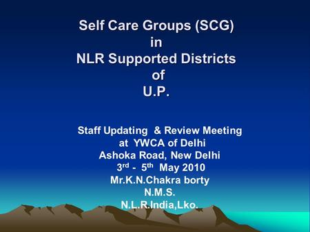 Self Care Groups (SCG) in NLR Supported Districts of U.P. Staff Updating & Review Meeting at YWCA of Delhi Ashoka Road, New Delhi 3 rd - 5 th May 2010.