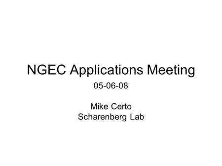 NGEC Applications Meeting 05-06-08 Mike Certo Scharenberg Lab.