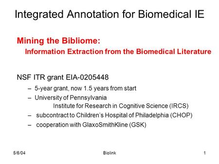 5/6/04Biolink1 Integrated Annotation for Biomedical IE Mining the Bibliome: Information Extraction from the Biomedical Literature NSF ITR grant EIA-0205448.