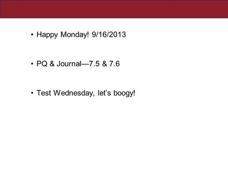 Happy Monday! 9/16/2013 PQ & Journal—7.5 & 7.6 Test Wednesday, let's boogy!