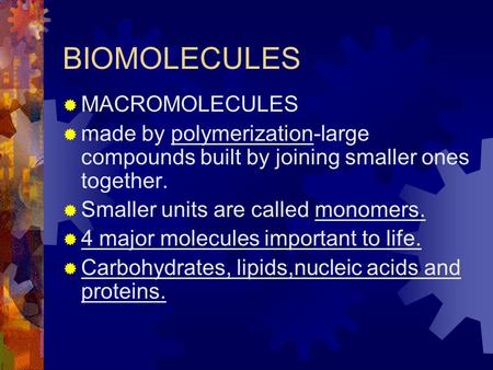 BIOMOLECULES  MACROMOLECULES  made by polymerization-large compounds built by joining smaller ones together.  Smaller units are called monomers.  4.