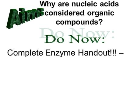 Why are nucleic acids considered organic compounds? Complete Enzyme Handout!!! –