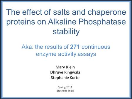 The effect of salts and chaperone proteins on Alkaline Phosphatase stability Aka: the results of 271 continuous enzyme activity assays Mary Klein Dhruve.