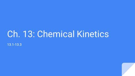 Ch. 13: Chemical Kinetics 13.1-13.3. 13.1 What is Chemical Kinetics? Measure of how fast a reaction occurs Reflects change in concentration of a reactant.