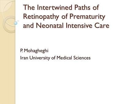 The Intertwined Paths of Retinopathy of Prematurity and Neonatal Intensive Care P. Mohagheghi Iran University of Medical Sciences.