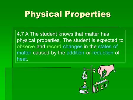 Physical Properties 4.7 A The student knows that matter has physical properties. The student is expected to observe and record changes in the states of.
