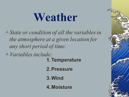 Weather State or condition of all the variables in the atmosphere at a given location for any short period of time. Variables include: 1.Temperature 2.Pressure.