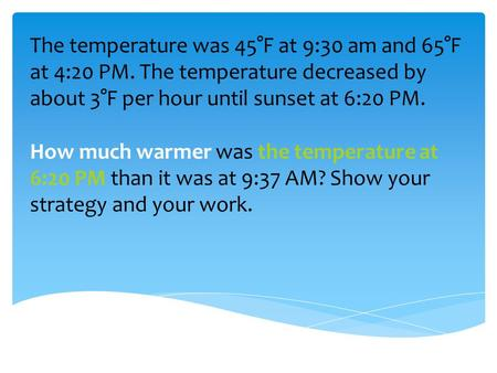 The temperature was 45°F at 9:30 am and 65°F at 4:20 PM. The temperature decreased by about 3°F per hour until sunset at 6:20 PM. How much warmer was the.