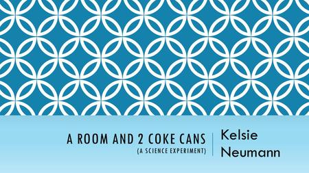 A ROOM AND 2 COKE CANS (A SCIENCE EXPERIMENT) Kelsie Neumann.