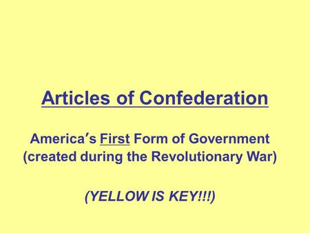 Articles of Confederation America's First Form of Government (created during the Revolutionary War) (YELLOW IS KEY!!!)