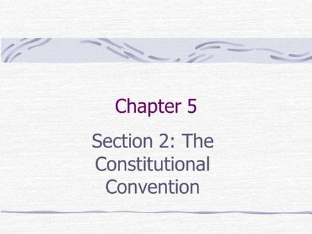 Chapter 5 Section 2: The Constitutional Convention.