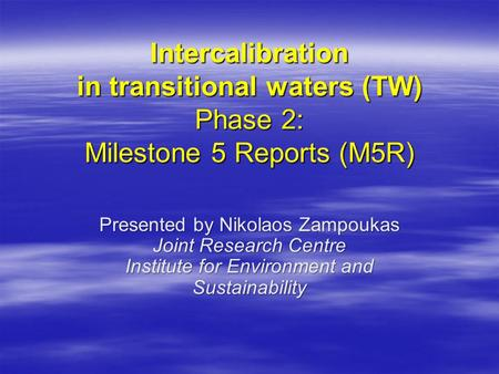 Intercalibration in transitional waters (TW) Phase 2: Milestone 5 Reports (M5R) Presented by Nikolaos Zampoukas Joint Research Centre Institute for Environment.