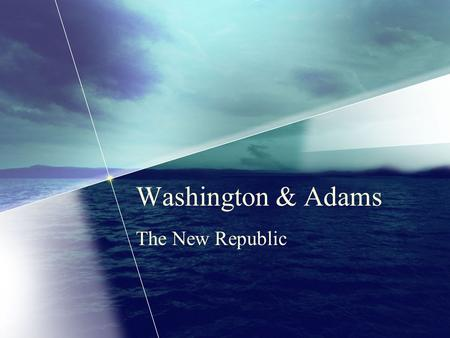Washington & Adams The New Republic. President Washington Unanimous electoral vote Took office April 30,1789 in NY John Adams elected as VP 10 states.
