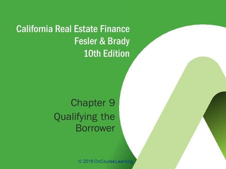 © 2016 OnCourse Learning California Real Estate Finance Fesler & Brady 10th Edition Chapter 9 Qualifying the Borrower.