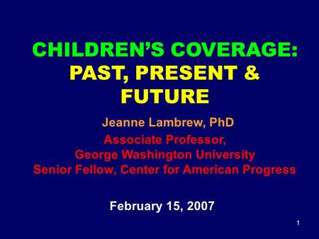 1 CHILDREN'S COVERAGE: PAST, PRESENT & FUTURE Jeanne Lambrew, PhD Associate Professor, George Washington University Senior Fellow, Center for American.