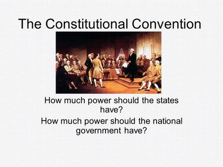 The Constitutional Convention How much power should the states have? How much power should the national government have?