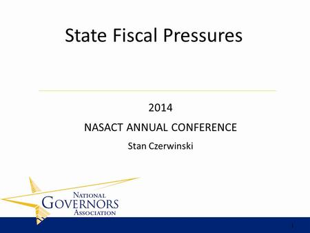 2014 NASACT ANNUAL CONFERENCE Stan Czerwinski State Fiscal Pressures 1.
