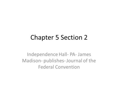 Chapter 5 Section 2 Independence Hall- PA- James Madison- publishes- Journal of the Federal Convention.