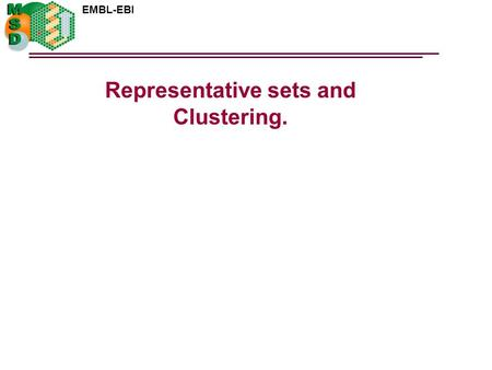 EMBL-EBI Representative sets and Clustering.. EMBL-EBI Representative sets A subset of data that provides a statistically valid sample set for the complete.